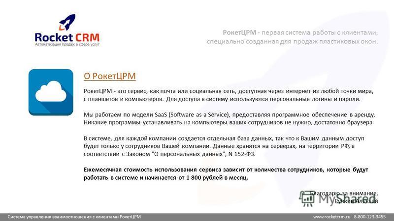Система управления взаимоотношения с клиентами РокетЦРМ www.rocketcrm.ru 8-800-123-3455 О РокетЦРМ РокетЦРМ - это сервис, как почта или социальная сеть, доступная через интернет из любой точки мира, с планшетов и компьютеров. Для доступа в систему ис