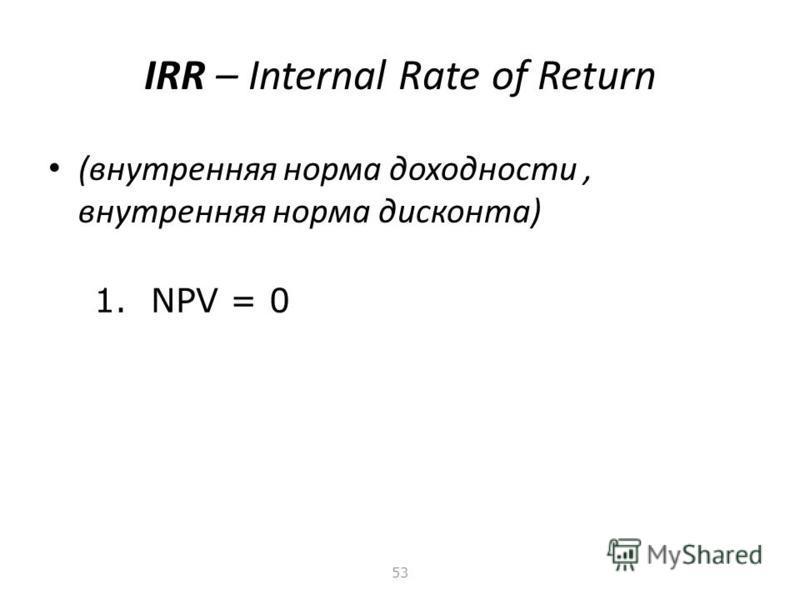 52 NPV – Net Present Value (чистый дисконтированный доход, чистая приведенная ценность) - построен на основании «здравого смысла» - достаточно устойчив – не теряет экономического смысла при любых комбинациях исходных данных - не характеризует скорост