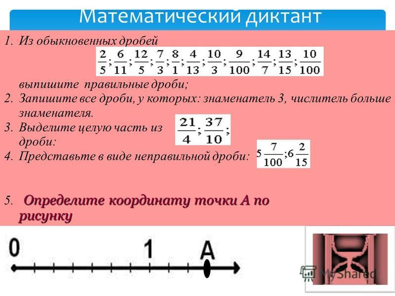 1. Из обыкновенных дробей выпишите правильные дроби; 2. Запишите все дроби, у которых: знаменатель 3, числитель больше знаменателя. 3. Выделите целую часть из дроби: 4. Представьте в виде неправильной дроби: Определите координату точки А по рисунку 5