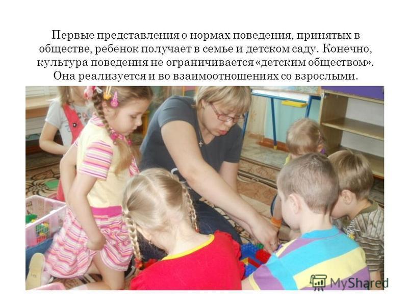 Первые представления о нормах поведения, принятых в обществе, ребенок получает в семье и детском саду. Конечно, культура поведения не ограничивается «детским обществом». Она реализуется и во взаимоотношениях со взрослыми.