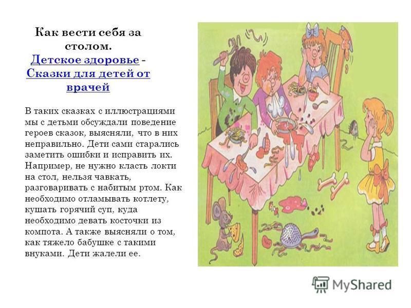 Как вести себя за столом. Детское здоровье - Сказки для детей от врачей Детское здоровье Сказки для детей от врачей В таких сказках с иллюстрациями мы с детьми обсуждали поведение героев сказок, выясняли, что в них неправильно. Дети сами старались за