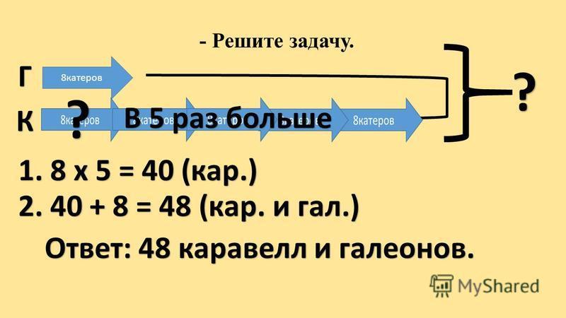 Г К 8 катеров В 5 раз больше ? 1. 8 х 5 = 40 (кар.) 2. 40 + 8 = 48 (кар. и гал.) Ответ: 48 каравелл и галеонов.