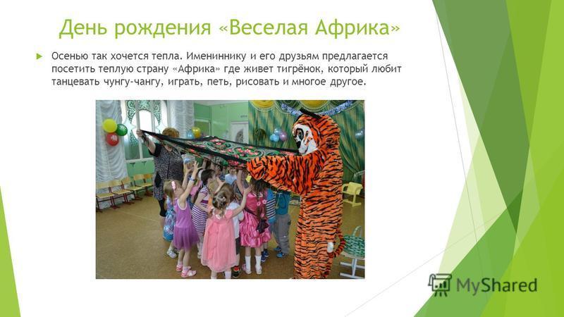 День рождения «Веселая Африка» Осенью так хочется тепла. Имениннику и его друзьям предлагается посетить теплую страну «Африка» где живет тигрёнок, который любит танцевать чунга-чангу, играть, петь, рисовать и многое другое.