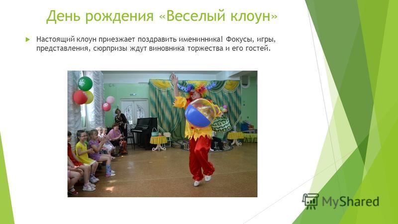 День рождения «Веселый клоун» Настоящий клоун приезжает поздравить именинника! Фокусы, игры, представления, сюрпризы ждут виновника торжества и его гостей.