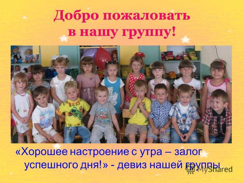 Добро пожаловать в нашу группу! «Хорошее настроение с утра – залог успешного дня!» - девиз нашей группы