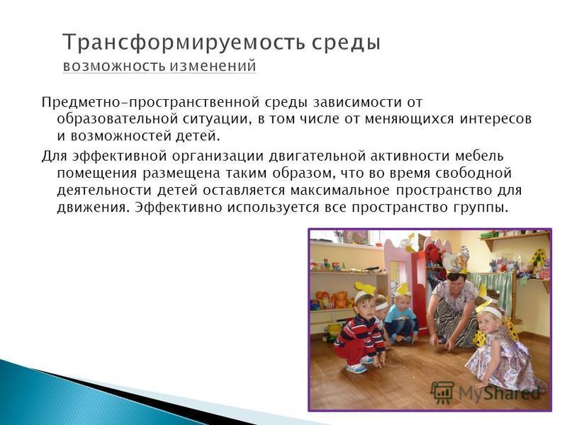 Предметно-пространственной среды зависимости от образовательной ситуации, в том числе от меняющихся интересов и возможностей детей. Для эффективной организации двигательной активности мебель помещения размещена таким образом, что во время свободной д