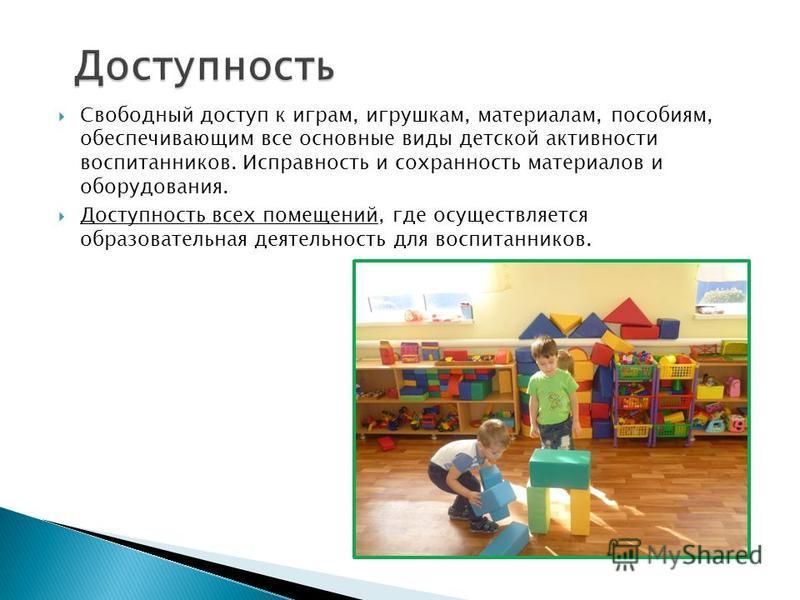 Свободный доступ к играм, игрушкам, материалам, пособиям, обеспечивающим все основные виды детской активности воспитанников. Исправность и сохранность материалов и оборудования. Доступность всех помещений, где осуществляется образовательная деятельно