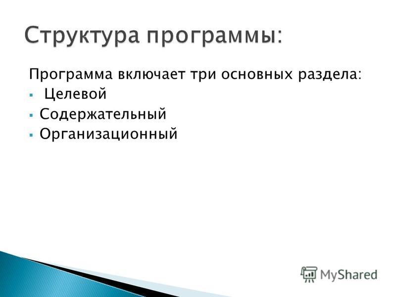 Программа включает три основных раздела: Целевой Содержательный Организационный