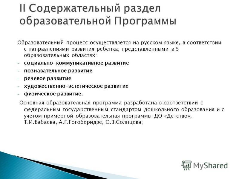 Образовательный процесс осуществляется на русском языке, в соответствии с направлениями развития ребенка, представленными в 5 образовательных областях: - социально-коммуникативное развитие - познавательное развитие - речевое развитие - художественно-