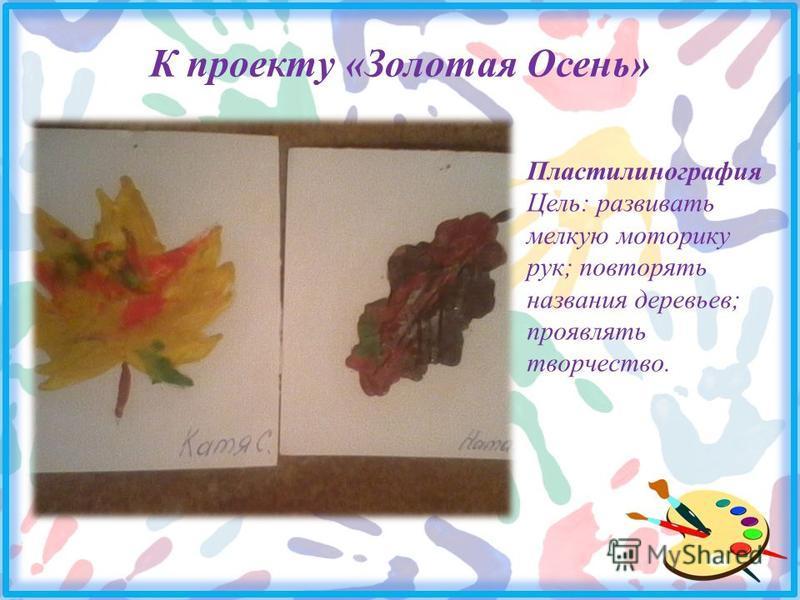 К проекту «Золотая Осень» Пластилинография Цель: развивать мелкую моторику рук; повторять названия деревьев; проявлять творчество.