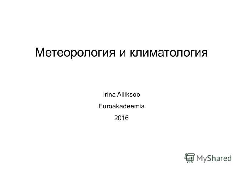 Mетеорология и климатология Irina Alliksoo Euroakadeemia 2016