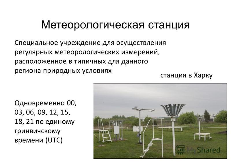 Метеорологическая станция Специальное учреждение для осуществления регулярных метеорологических измерений, расположенное в типичных для данного региона природных условиях Одновременно 00, 03, 06, 09, 12, 15, 18, 21 по единому гринвичскому времени (UT