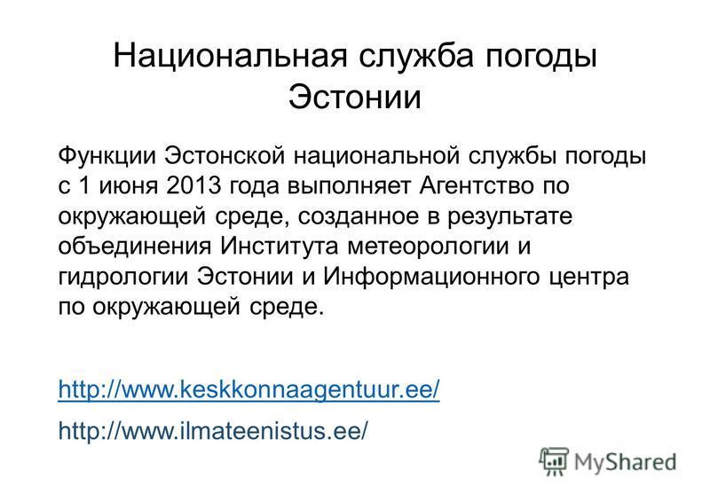 Национальная служба погоды Эстонии Функции Эстонской национальной службы погоды с 1 июня 2013 года выполняет Агентство по окружающей среде, созданное в результате объединения Института метеорологии и гидрологии Эстонии и Информационного центра по окр