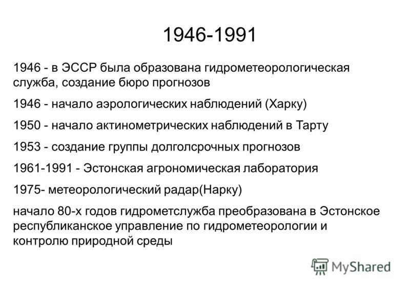 1946-1991 1946 - в ЭССР была образована гидрометеорологическая служба, создание бюро прогнозов 1946 - начало аэрологических наблюдений (Харку) 1950 - начало актинометрических наблюдений в Тарту 1953 - создание группы долголсрочных прогнозов 1961-1991