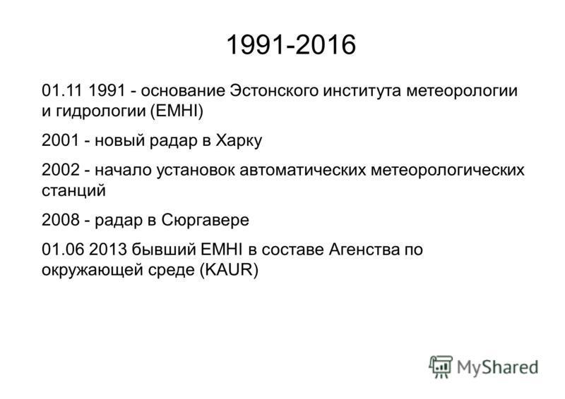 1991-2016 01.11 1991 - основание Эстонского института метеорологии и гидрологии (EMHI) 2001 - новый радар в Харку 2002 - начало установок автоматических метеорологических станций 2008 - радар в Сюргавере 01.06 2013 бывший EMHI в составе Агенства по о