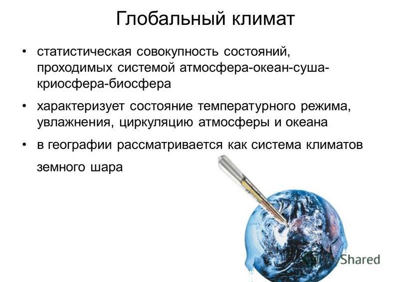 Глобальный климат статистическая совокупность состояний, проходимых системой атмосфера-океан-суша- криосфера-биосфера характеризует состояние температурного режима, увлажнения, циркуляцию атмосферы и океана в географии рассматривается как система кли
