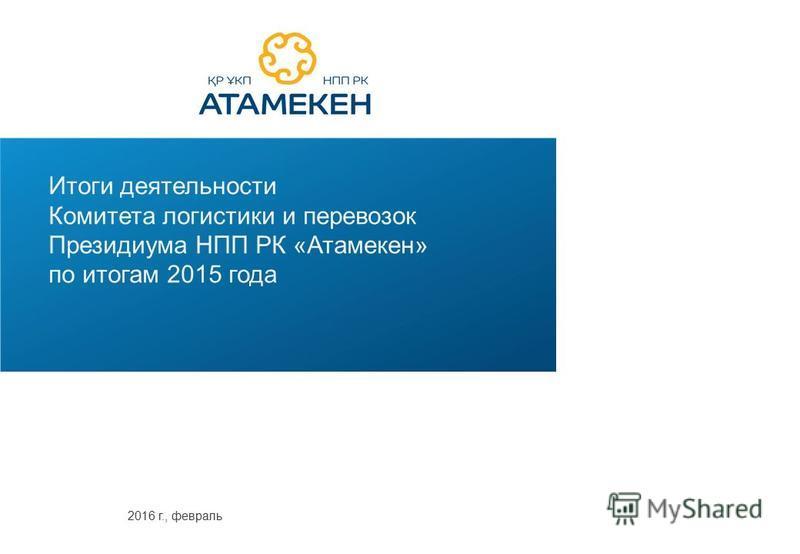 Итоги деятельности Комитета логистики и перевозок Президиума НПП РК «Атамекен» по итогам 2015 года 2016 г., февраль