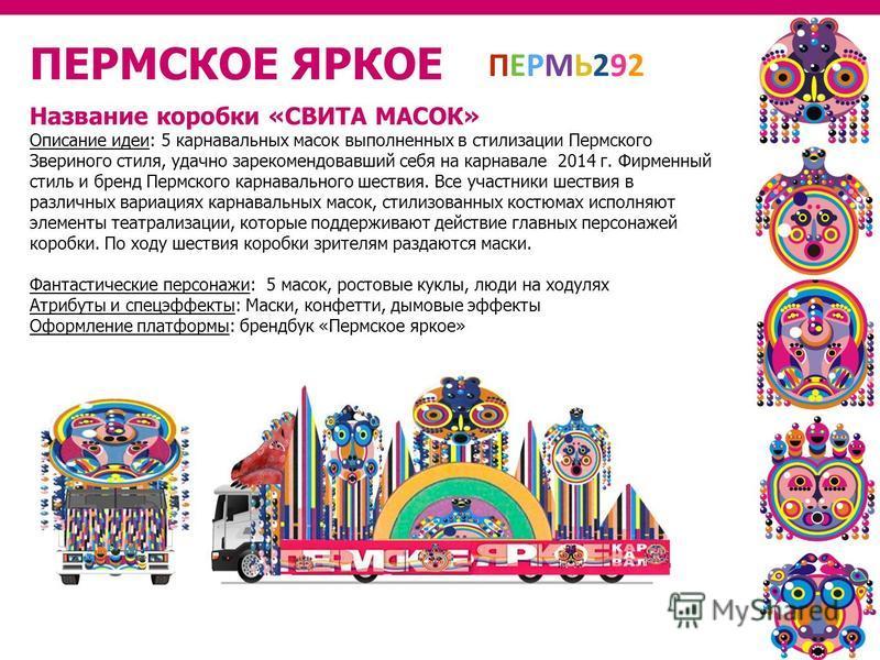 ПЕРМСКОЕ ЯРКОЕ Название коробки «СВИТА МАСОК» Описание идеи: 5 карнавальных масок выполненных в стилизации Пермского Звериного стиля, удачно зарекомендовавший себя на карнавале 2014 г. Фирменный стиль и бренд Пермского карнавального шествия. Все учас