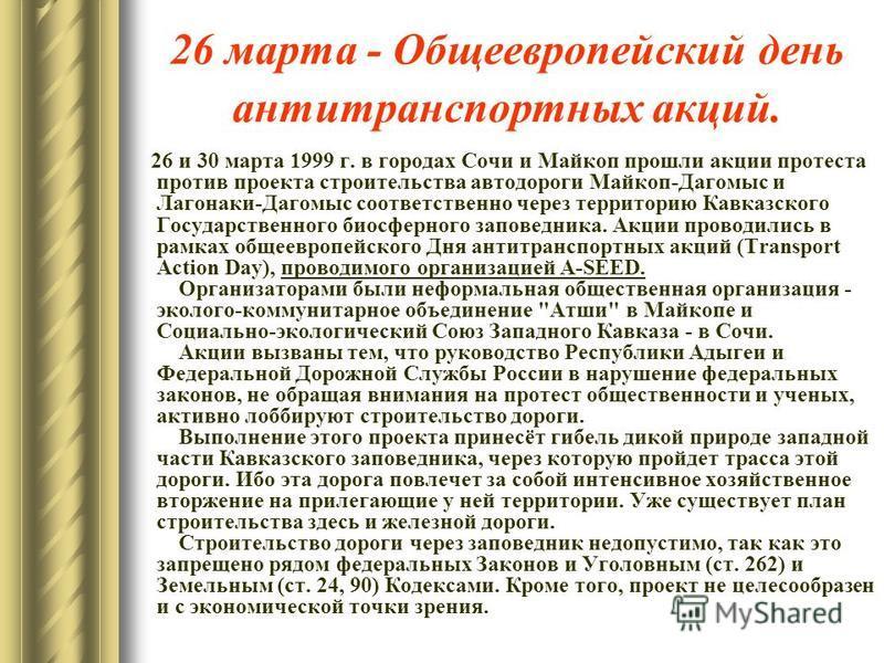 26 марта - Общеевропейский день антитранспортных акций. 26 и 30 марта 1999 г. в городах Сочи и Майкоп прошли акции протеста против проекта строительства автодороги Майкоп-Дагомыс и Лагонаки-Дагомыс соответственно через территорию Кавказского Государс