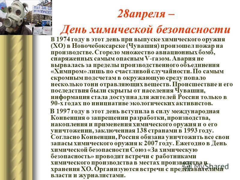 28 апреля – День химической безопасности В 1974 году в этот день при выпуске химического оружия (ХО) в Новочебоксарске (Чувашия) произошел пожар на производстве. Сгорело множество авиационных бомб, снаряженных самым опасным V-газом. Авария не вырвала