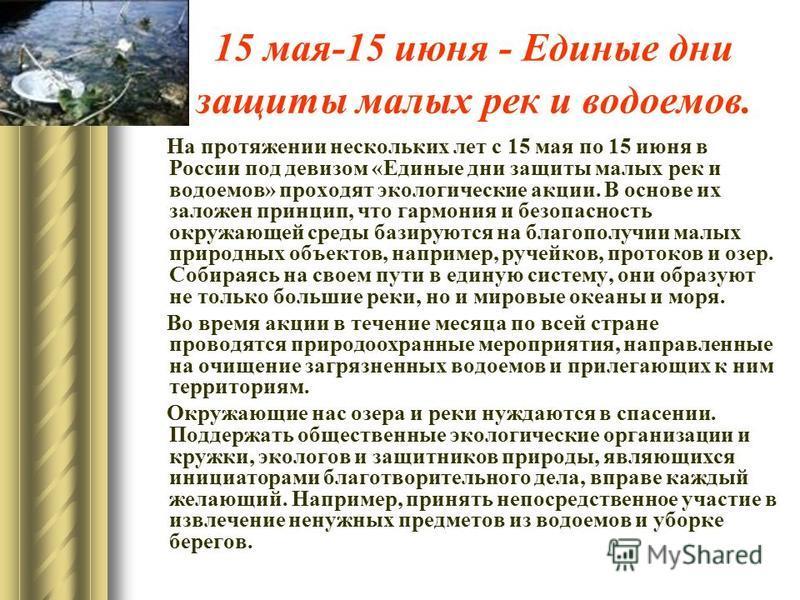 15 мая-15 июня - Единые дни защиты малых рек и водоемов. На протяжении нескольких лет с 15 мая по 15 июня в России под девизом «Единые дни защиты малых рек и водоемов» проходят экологические акции. В основе их заложен принцип, что гармония и безопасн