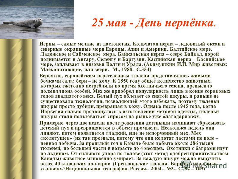 25 мая - День нерпёнка. Нерпы – самые мелкие из ластоногих. Кольчатая нерпа – ледовитый океан и северные окраинные моря Европы, Азии и Америки, Балтийское море, Ладожское и Сайменское озера. Байкальская нерпа – озеро Байкал, порой поднимается в Ангар