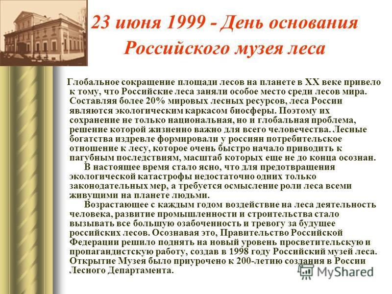 23 июня 1999 - День основания Российского музея леса Глобальное сокращение площади лесов на планете в ХХ веке привело к тому, что Российские леса заняли особое место среди лесов мира. Составляя более 20% мировых лесных ресурсов, леса России являются