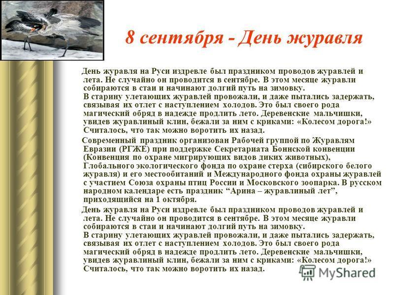8 сентября - День журавля День журавля на Руси издревле был праздником проводов журавлей и лета. Не случайно он проводится в сентябре. В этом месяце журавли собираются в стаи и начинают долгий путь на зимовку. В старину улетающих журавлей провожали,