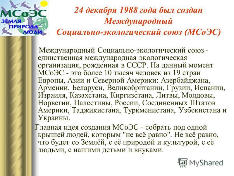 24 декабря 1988 года был создан Международный Социально-экологический союз (МСоЭС) Международный Социально-экологический союз - единственная международная экологическая организация, рожденная в СССР. На данный момент МСоЭС - это более 10 тысяч челове