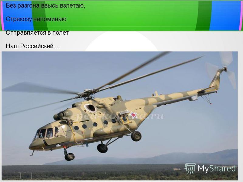 Без разгона ввысь взлетаю, Стрекозу напоминаю Отправляется в полет Наш Российский … (Вертолет)