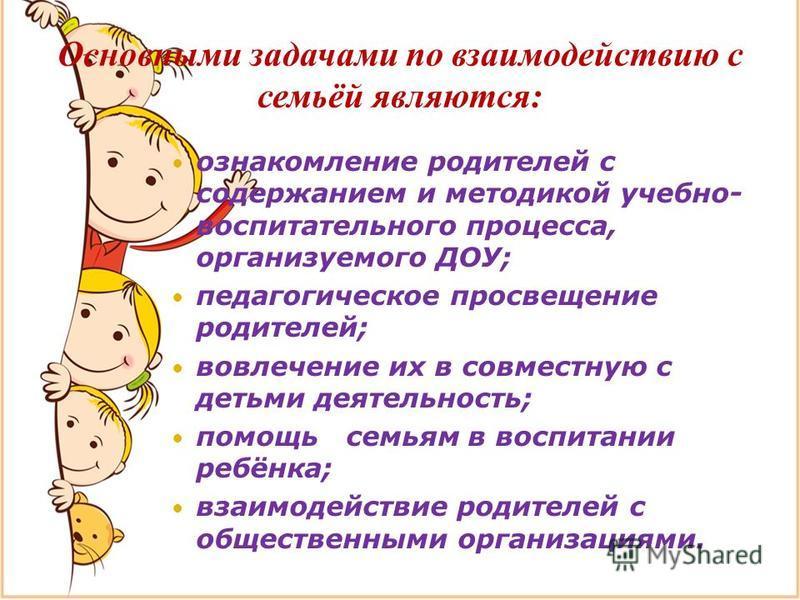 Основными задачами по взаимодействию с семьёй являются: ознакомление родителей с содержанием и методикой учебно- воспитательного процесса, организуемого ДОУ; педагогическое просвещение родителей; вовлечение их в совместную с детьми деятельность; помо
