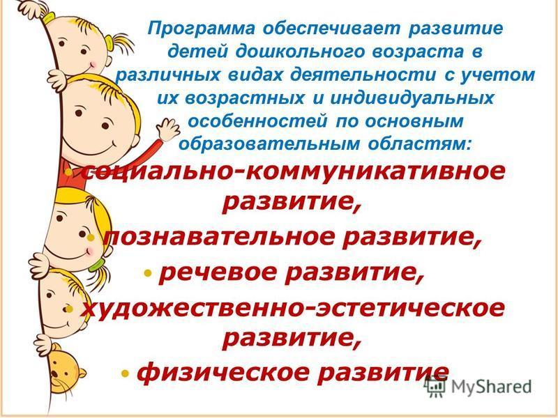 Программа обеспечивает развитие детей дошкольного возраста в различных видах деятельности с учетом их возрастных и индивидуальных особенностей по основным образовательным областям: социально-коммуникативное развитие, познавательное развитие, речевое