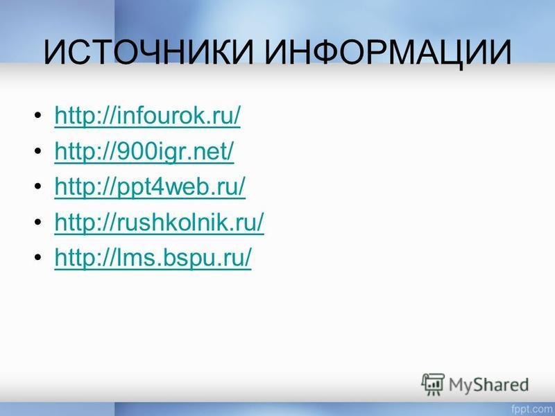 ИСТОЧНИКИ ИНФОРМАЦИИ http://infourok.ru/ http://900igr.net/ http://ppt4web.ru/ http://rushkolnik.ru/ http://lms.bspu.ru/