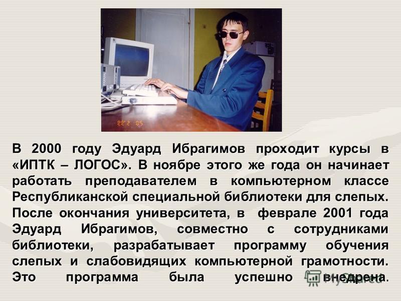 В 2000 году Эдуард Ибрагимов проходит курсы в «ИПТК – ЛОГОС». В ноябре этого же года он начинает работать преподавателем в компьютерном классе Республиканской специальной библиотеки для слепых. После окончания университета, в феврале 2001 года Эдуард