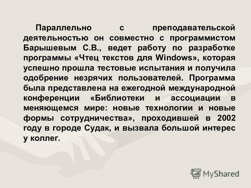 Параллельно с преподавательской деятельностью он совместно с программистом Барышевым С.В., ведет работу по разработке программы «Чтец текстов для Windows», которая успешно прошла тестовые испытания и получила одобрение незрячих пользователей. Програм