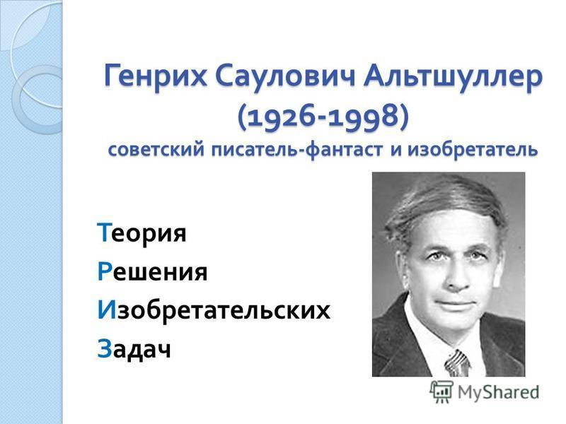 Генрих Саулович Альтшуллер (1926-1998) советский писатель - фантаст и изобретатель Теория Решения Изобретательских Задач