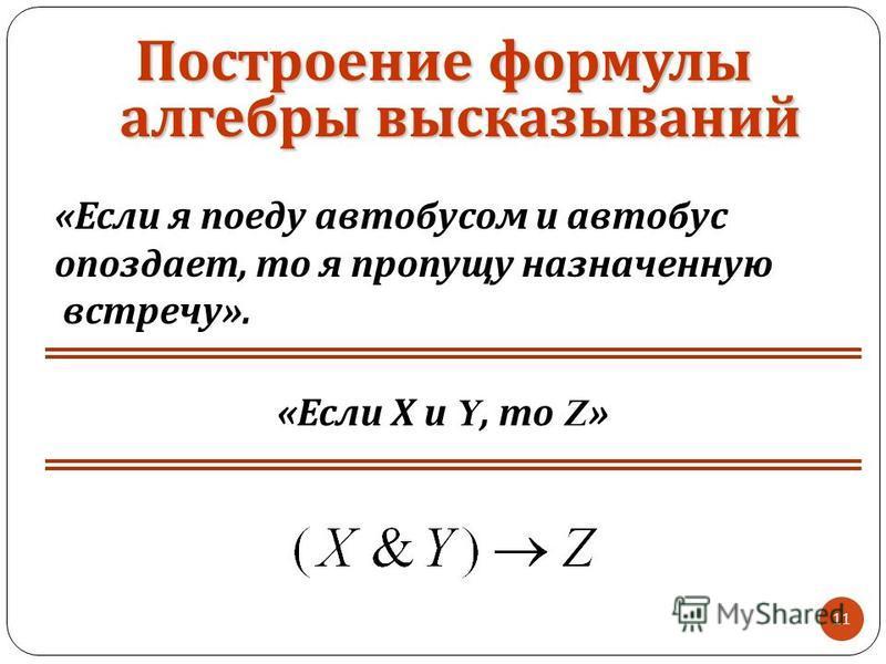 11 « Если Х и Y, то Z » « Если я поеду автобусом и автобус опоздает, то я пропущу назначенную встречу ». Построение формулы алгебры высказываний