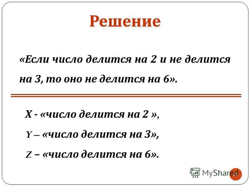 22 Х - « число делится на 2 », Y – « число делится на 3 », Z – « число делится на 6 ». «Если число делится на 2 и не делится на 3, то оно не делится на 6». Решение