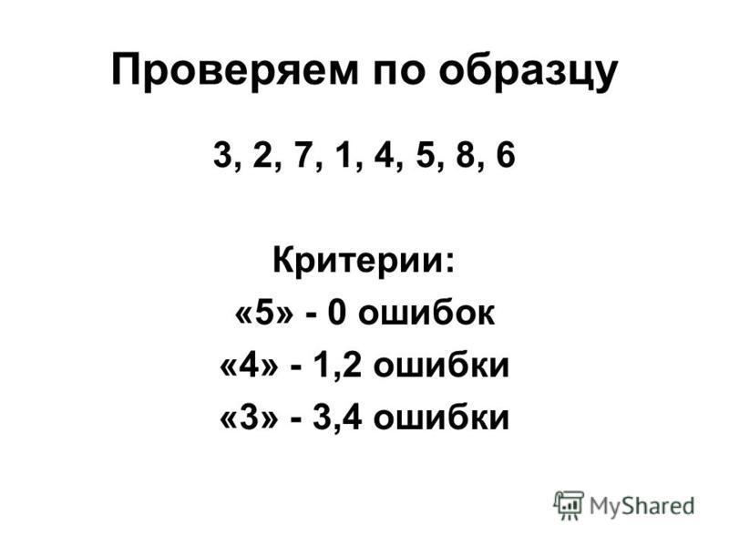 Проверяем по образцу 3, 2, 7, 1, 4, 5, 8, 6 Критерии: «5» - 0 ошибок «4» - 1,2 ошибки «3» - 3,4 ошибки