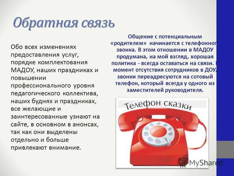 Обратная связь Общение с потенциальным «родителем» начинается с телефонного звонка. В этом отношении в МАДОУ продумана, на мой взгляд, хорошая политика - всегда оставаться на связи. В момент отсутствия сотрудников в ДОУ, звонки переадресуются на сото
