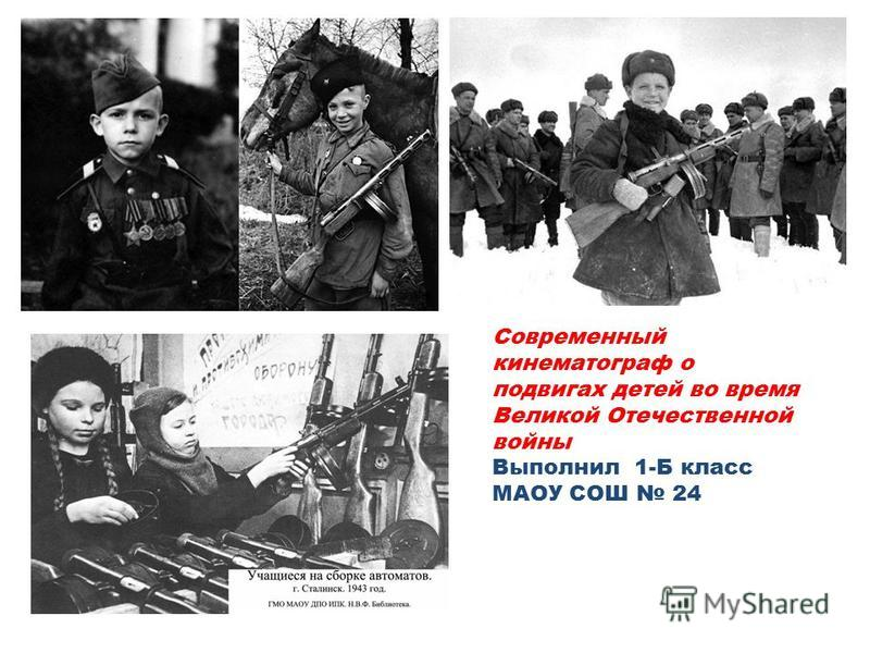 Современный кинематограф о подвигах детей во время Великой Отечественной войны Выполнил 1-Б класс МАОУ СОШ 24