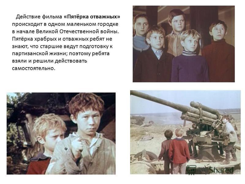 Действие фильма «Пятёрка отважных» происходит в одном маленьком городке в начале Великой Отечественной войны. Пятёрка храбрых и отважных ребят не знают, что старшие ведут подготовку к партизанской жизни; поэтому ребята взяли и решили действовать само