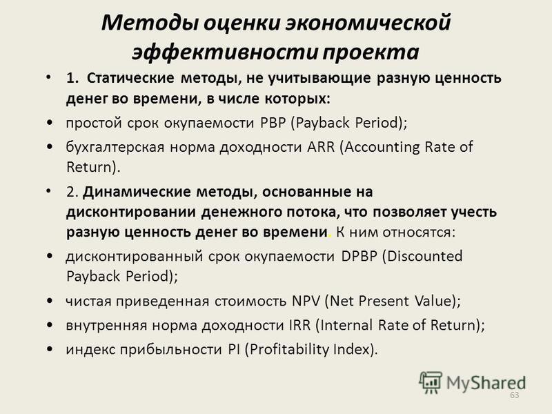Методы оценки экономической эффективности проекта 1. Статические методы, не учитывающие разную ценность денег во времени, в числе которых: простой срок окупаемости РВР (Payback Period); бухгалтерская норма доходности ARR (Accounting Rate of Return).