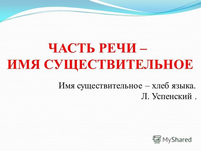 ЧАСТЬ РЕЧИ – ИМЯ СУЩЕСТВИТЕЛЬНОЕ Имя существительное – хлеб языка. Л. Успенский.