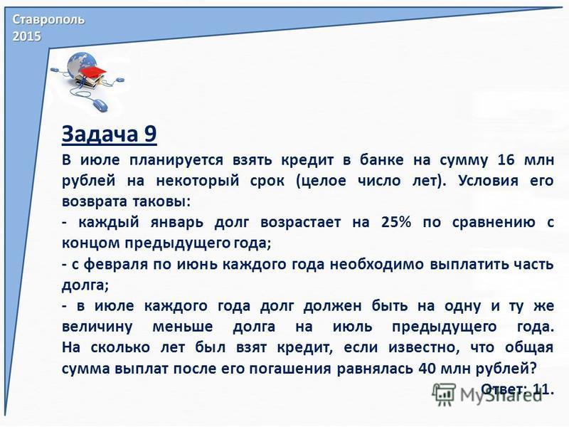 Задача 9 В июле планируется взять кредит в банке на сумму 16 млн рублей на некоторый срок (целое число лет). Условия его возврата таковы: - каждый январь долг возрастает на 25% по сравнению с концом предыдущего года; - с февраля по июнь каждого года