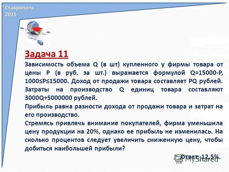 Задача 11 Зависимость объема Q (в шт) купленного у фирмы товара от цены Р (в руб. за шт.) выражается формулой Q=15000-P, 1000P15000. Доход от продажи товара составляет PQ рублей. Затраты на производство Q единиц товара составляют 3000Q+5000000 рублей