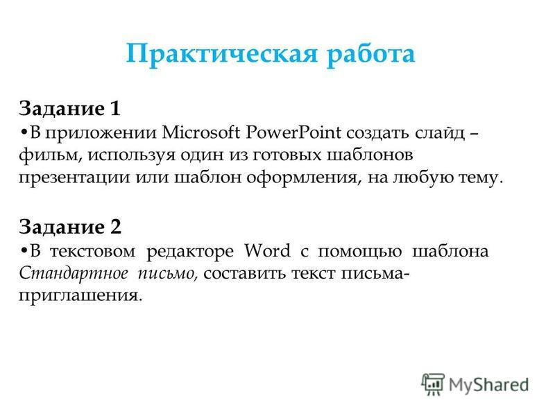 Практическая работа Задание 1 В приложении Microsoft PowerPoint создать слайд – фильм, используя один из готовых шаблонов презентации или шаблон оформления, на любую тему. Задание 2 В текстовом редакторе Word с помощью шаблона Стандартное письмо, сос