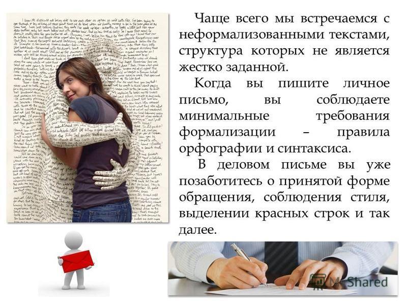 Чаще всего мы встречаемся с неформализованными текстами, структура которых не является жестко заданной. Когда вы пишите личное письмо, вы соблюдаете минимальные требования формализации – правила орфографии и синтаксиса. В деловом письме вы уже позабо