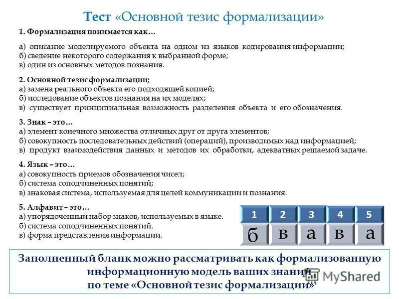 Тест «Основной тезис формализации» 1. Формализация понимается как… а) описание моделируемого объекта на одном из языков кодирования информации; б) сведение некоторого содержания к выбранной форме; в) один из основных методов познания. 2. Основной тез