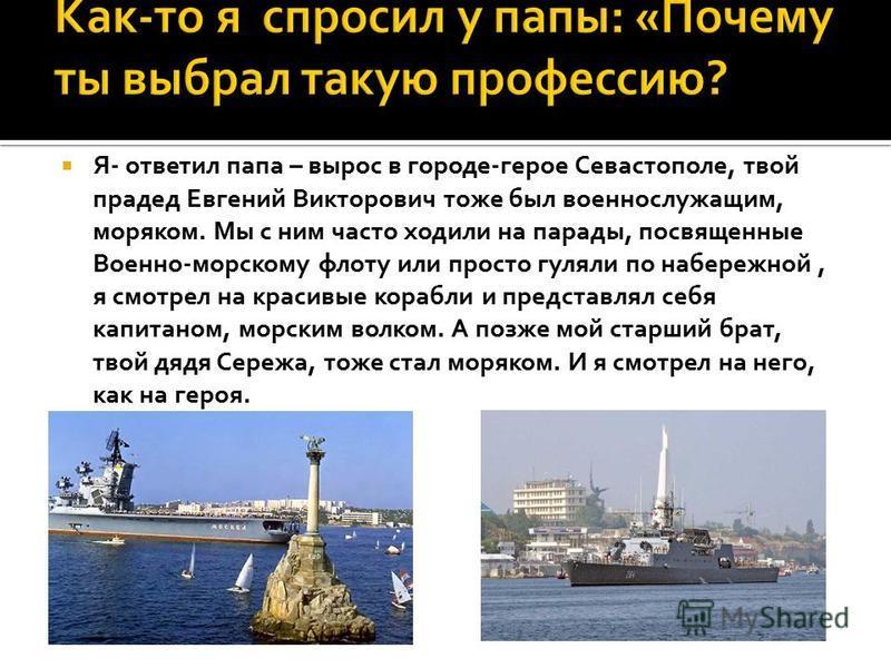 Я- ответил папа – вырос в городе-герое Севастополе, твой прадед Евгений Викторович тоже был военнослужащим, моряком. Мы с ним часто ходили на парады, посвященные Военно-морскому флоту или просто гуляли по набережной, я смотрел на красивые корабли и п
